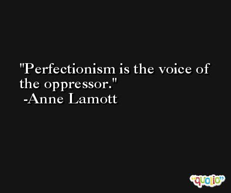 Perfectionism is the voice of the oppressor. -Anne Lamott