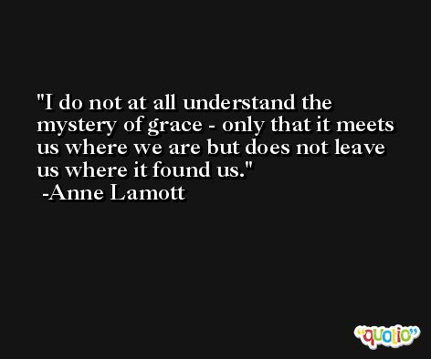 I do not at all understand the mystery of grace - only that it meets us where we are but does not leave us where it found us. -Anne Lamott