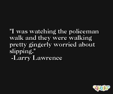 I was watching the policeman walk and they were walking pretty gingerly worried about slipping. -Larry Lawrence