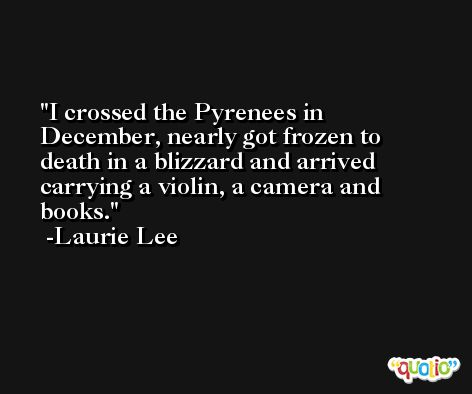 I crossed the Pyrenees in December, nearly got frozen to death in a blizzard and arrived carrying a violin, a camera and books. -Laurie Lee