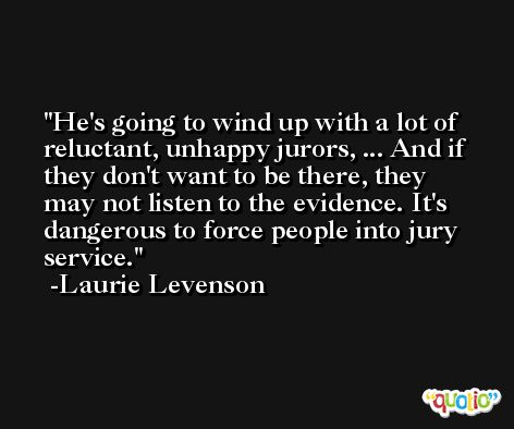 He's going to wind up with a lot of reluctant, unhappy jurors, ... And if they don't want to be there, they may not listen to the evidence. It's dangerous to force people into jury service. -Laurie Levenson