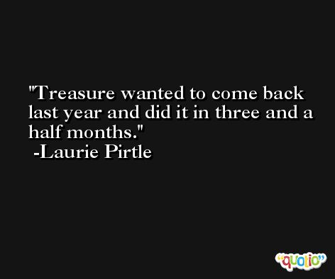 Treasure wanted to come back last year and did it in three and a half months. -Laurie Pirtle