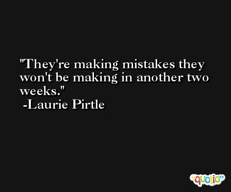 They're making mistakes they won't be making in another two weeks. -Laurie Pirtle