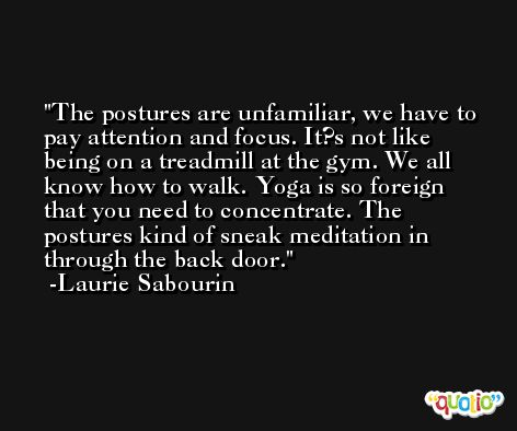The postures are unfamiliar, we have to pay attention and focus. It?s not like being on a treadmill at the gym. We all know how to walk. Yoga is so foreign that you need to concentrate. The postures kind of sneak meditation in through the back door. -Laurie Sabourin