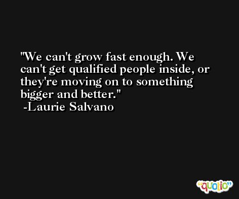 We can't grow fast enough. We can't get qualified people inside, or they're moving on to something bigger and better. -Laurie Salvano