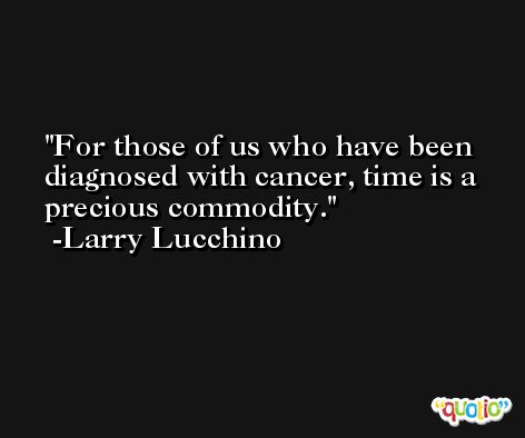 For those of us who have been diagnosed with cancer, time is a precious commodity. -Larry Lucchino