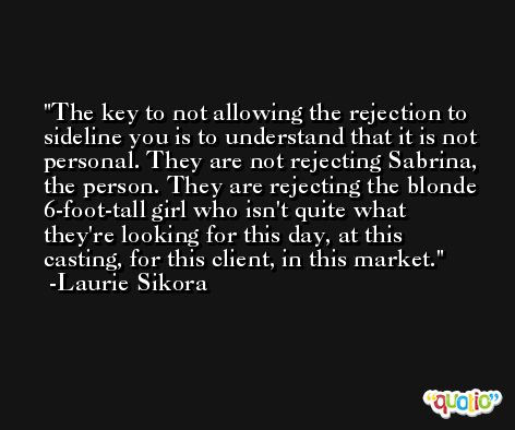 The key to not allowing the rejection to sideline you is to understand that it is not personal. They are not rejecting Sabrina, the person. They are rejecting the blonde 6-foot-tall girl who isn't quite what they're looking for this day, at this casting, for this client, in this market. -Laurie Sikora