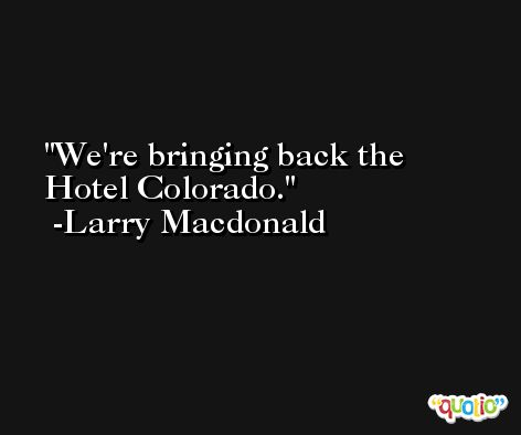 We're bringing back the Hotel Colorado. -Larry Macdonald