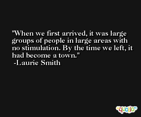 When we first arrived, it was large groups of people in large areas with no stimulation. By the time we left, it had become a town. -Laurie Smith