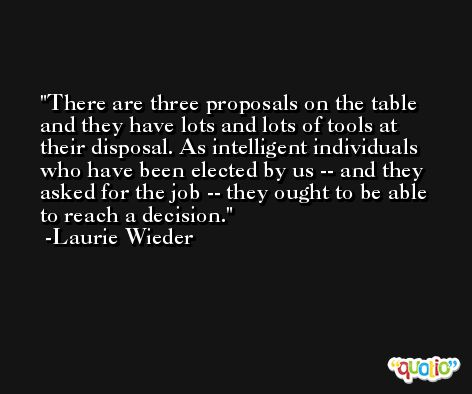 There are three proposals on the table and they have lots and lots of tools at their disposal. As intelligent individuals who have been elected by us -- and they asked for the job -- they ought to be able to reach a decision. -Laurie Wieder