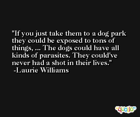 If you just take them to a dog park they could be exposed to tons of things, ... The dogs could have all kinds of parasites. They could've never had a shot in their lives. -Laurie Williams