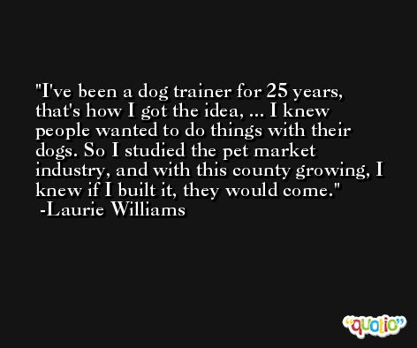 I've been a dog trainer for 25 years, that's how I got the idea, ... I knew people wanted to do things with their dogs. So I studied the pet market industry, and with this county growing, I knew if I built it, they would come. -Laurie Williams