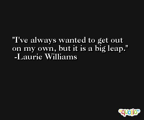 I've always wanted to get out on my own, but it is a big leap. -Laurie Williams