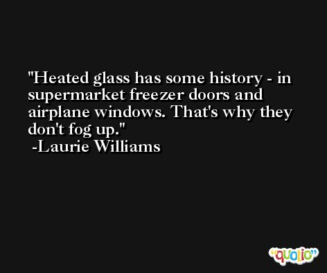 Heated glass has some history - in supermarket freezer doors and airplane windows. That's why they don't fog up. -Laurie Williams