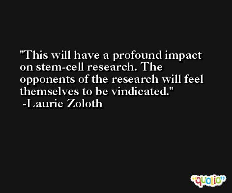 This will have a profound impact on stem-cell research. The opponents of the research will feel themselves to be vindicated. -Laurie Zoloth