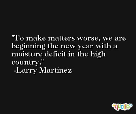 To make matters worse, we are beginning the new year with a moisture deficit in the high country. -Larry Martinez