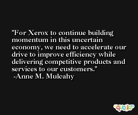 For Xerox to continue building momentum in this uncertain economy, we need to accelerate our drive to improve efficiency while delivering competitive products and services to our customers. -Anne M. Mulcahy