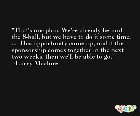 That's our plan. We're already behind the 8-ball, but we have to do it some time, ... This opportunity came up, and if the sponsorship comes together in the next two weeks, then we'll be able to go. -Larry Mcclure