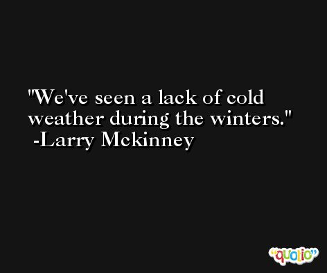 We've seen a lack of cold weather during the winters. -Larry Mckinney