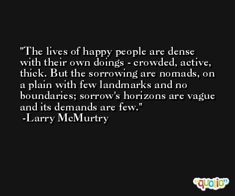 The lives of happy people are dense with their own doings - crowded, active, thick. But the sorrowing are nomads, on a plain with few landmarks and no boundaries; sorrow's horizons are vague and its demands are few. -Larry McMurtry