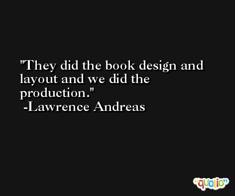 They did the book design and layout and we did the production. -Lawrence Andreas