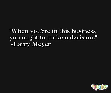 When you?re in this business you ought to make a decision. -Larry Meyer
