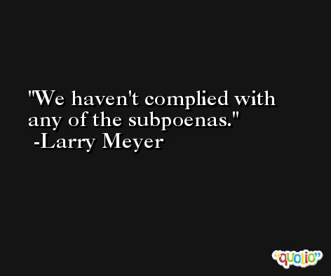 We haven't complied with any of the subpoenas. -Larry Meyer