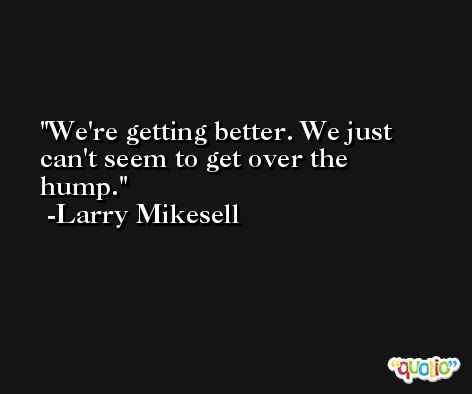 We're getting better. We just can't seem to get over the hump. -Larry Mikesell