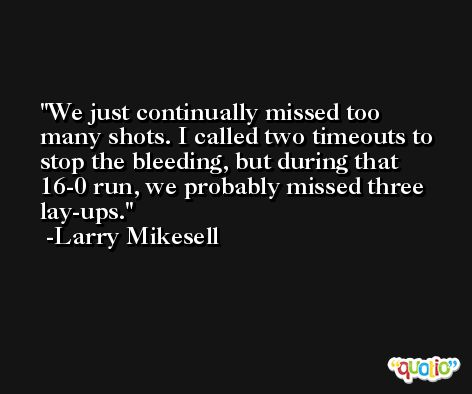 We just continually missed too many shots. I called two timeouts to stop the bleeding, but during that 16-0 run, we probably missed three lay-ups. -Larry Mikesell