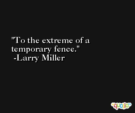 To the extreme of a temporary fence. -Larry Miller