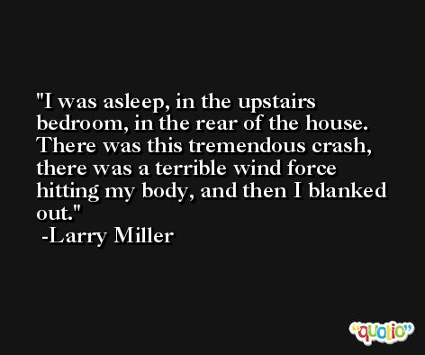 I was asleep, in the upstairs bedroom, in the rear of the house. There was this tremendous crash, there was a terrible wind force hitting my body, and then I blanked out. -Larry Miller