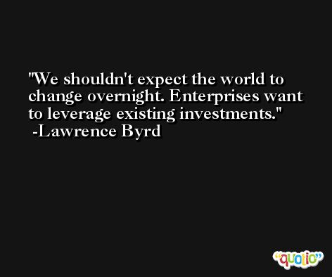 We shouldn't expect the world to change overnight. Enterprises want to leverage existing investments. -Lawrence Byrd