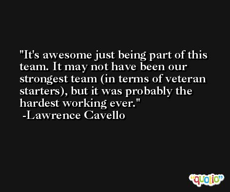 It's awesome just being part of this team. It may not have been our strongest team (in terms of veteran starters), but it was probably the hardest working ever. -Lawrence Cavello