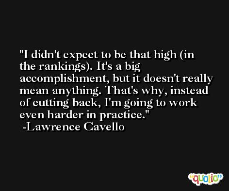 I didn't expect to be that high (in the rankings). It's a big accomplishment, but it doesn't really mean anything. That's why, instead of cutting back, I'm going to work even harder in practice. -Lawrence Cavello