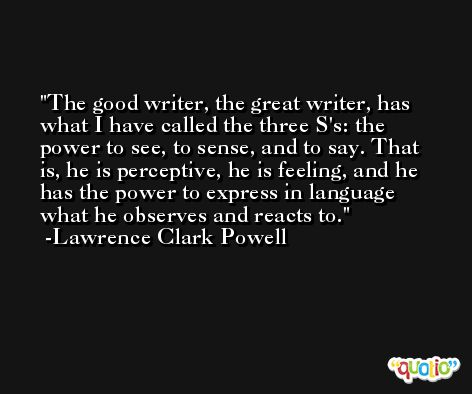 The good writer, the great writer, has what I have called the three S's: the power to see, to sense, and to say. That is, he is perceptive, he is feeling, and he has the power to express in language what he observes and reacts to. -Lawrence Clark Powell