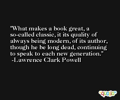 What makes a book great, a so-called classic, it its quality of always being modern, of its author, though he be long dead, continuing to speak to each new generation. -Lawrence Clark Powell