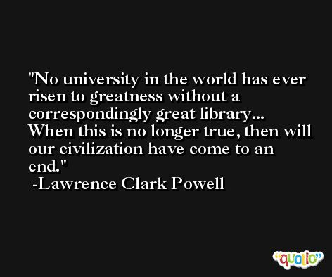 No university in the world has ever risen to greatness without a correspondingly great library... When this is no longer true, then will our civilization have come to an end. -Lawrence Clark Powell