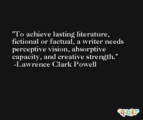 To achieve lasting literature, fictional or factual, a writer needs perceptive vision, absorptive capacity, and creative strength. -Lawrence Clark Powell