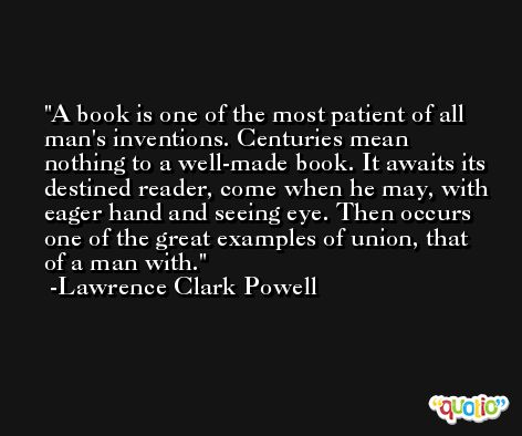 A book is one of the most patient of all man's inventions. Centuries mean nothing to a well-made book. It awaits its destined reader, come when he may, with eager hand and seeing eye. Then occurs one of the great examples of union, that of a man with. -Lawrence Clark Powell