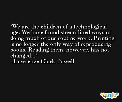 We are the children of a technological age. We have found streamlined ways of doing much of our routine work. Printing is no longer the only way of reproducing books. Reading them, however, has not changed... -Lawrence Clark Powell