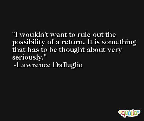 I wouldn't want to rule out the possibility of a return. It is something that has to be thought about very seriously. -Lawrence Dallaglio