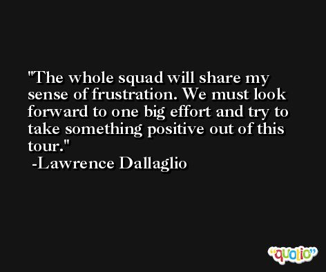 The whole squad will share my sense of frustration. We must look forward to one big effort and try to take something positive out of this tour. -Lawrence Dallaglio