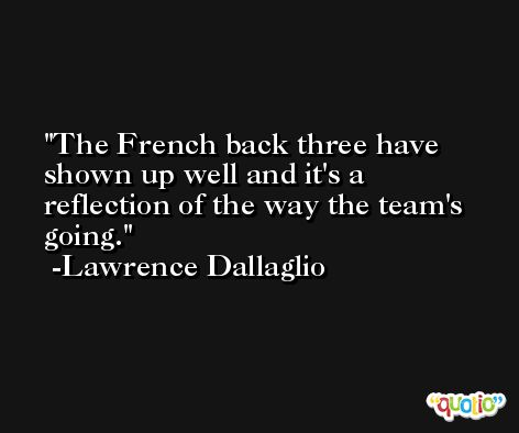 The French back three have shown up well and it's a reflection of the way the team's going. -Lawrence Dallaglio