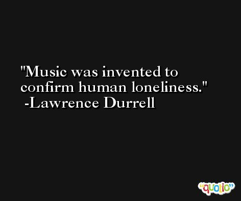 Music was invented to confirm human loneliness. -Lawrence Durrell
