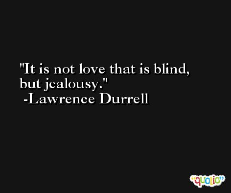 It is not love that is blind, but jealousy. -Lawrence Durrell