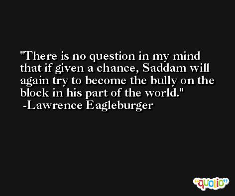 There is no question in my mind that if given a chance, Saddam will again try to become the bully on the block in his part of the world. -Lawrence Eagleburger