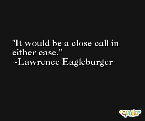 It would be a close call in either case. -Lawrence Eagleburger