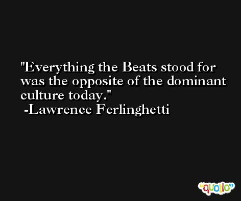 Everything the Beats stood for was the opposite of the dominant culture today. -Lawrence Ferlinghetti