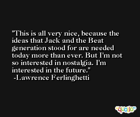 This is all very nice, because the ideas that Jack and the Beat generation stood for are needed today more than ever. But I'm not so interested in nostalgia. I'm interested in the future. -Lawrence Ferlinghetti