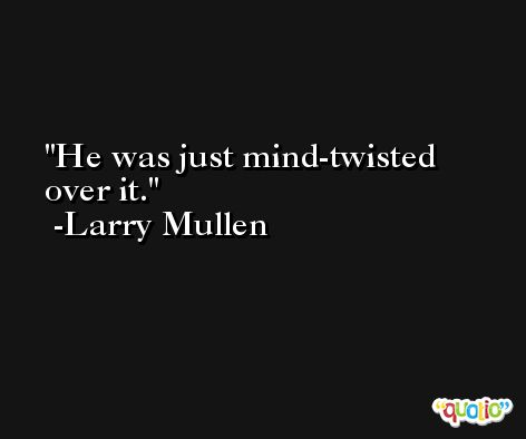 He was just mind-twisted over it. -Larry Mullen